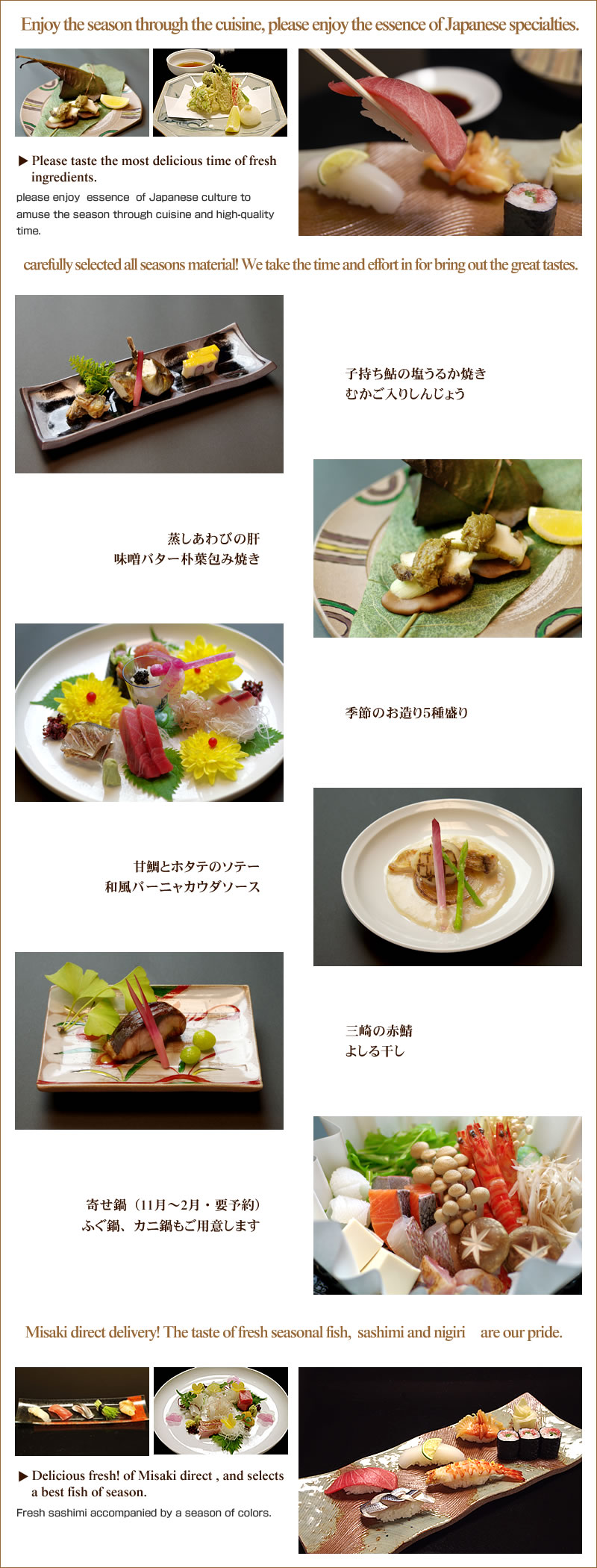 Enjoy the season through the cuisine, please enjoy the essence of Japanese specialties.Please taste  the most delicious time of fresh ingredients.please enjoy  essence  of Japanese culture to amuse the season through cuisine and high-quality time.carefully selected all seasons material! We take the time and effort in for bring out the great tastes.Misaki direct delivery! The taste of fresh seasonal fish,  sashimi and nigiri are our pride.Delicious fresh! of Misaki direct , and selects a best fish of season.Fresh sashimi accompanied by a season of colors.